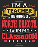 I'm a Teacher The Future of North Dakota Is In My Classroom: Teacher Ultimate Lesson Planner and Organizer Undated for 2019 - 2020 School Year