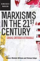 Marxisms in the 21st Century: Crisis, Critique & Struggle (Democratic Marxism)