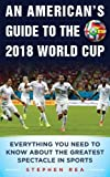 An American's Guide to the 2018 World Cup: Everything You Need to Know About the Greatest Spectacle in Sports