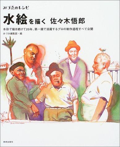 みづゑのレシピ 水絵を描く 佐々木悟郎—水彩で描き続けて20年、第一線で活躍するプロの制作過程すべて公開