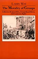The Morality of Groups: Collective Responsibility, Group-Based Harm, and Corporate Rights (Soundings : A Series of Books on Ethics, Economics, and B)