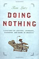 Doing Nothing: A History of Loafers, Loungers, Slackers and Bums in America