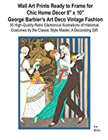 Wall Art Prints Ready to Frame  for Chic Home Décor 8″x10: George Barbier's Art Deco Vintage Fashion, 30 High-Quality Retro Glamorous Illustrations of Historical Costumes by the Classic Style Master, A  Decorating Gift