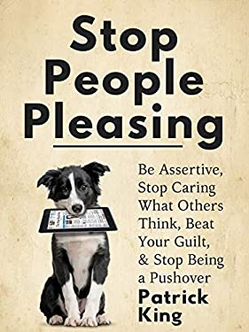 Stop People Pleasing: Be Assertive, Stop Caring What Others Think, Beat Your Guilt, & Stop Being a Pushover (Be Confident and Fearless Book 1)
