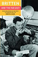 Britten and the Far East: Asian Influences in the Music of Benjamin Britten (Aldeburgh Studies in Music)