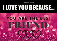 I Love You Because Friend - You Are The Best: What I Love About You - Fill In The Blank Book Gift - You Are Loved Prompt Journal - Reasons I Love You Write In List