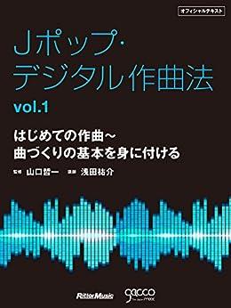[浅田 祐介]のJポップ・デジタル作曲法オフィシャルテキスト vol.1 はじめての作曲~曲づくりの基本を身に付ける
