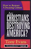 Are Christians Destroying America: How to Restore a Decaying Culture
