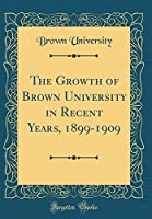 The Growth of Brown University in Recent Years, 1899-1909 (Classic Reprint)