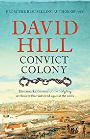 Convict Colony: The remarkable story of the fledgling settlement that survived against the odds