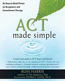 ACT Made Simple: An Easy-To-Read Primer on Acceptance and Commitment Therapy (The New Harbinger Made Simple Series) by [Harris, Russ]