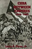 Cuba Between Empires 1878-1902 (Pitt Latin American Series)