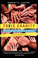 Toxic Charity: How Churches and Charities Hurt Those They Help, And How to Reverse It by Robert D. Lupton(2012-10-02)