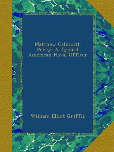 Download Matthew Calbraith Perry: A Typical American Naval Officer B00AVKAYA0