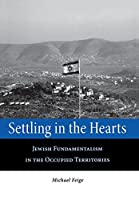 Settling in the Hearts: Jewish Fundamentalism in the Occupied Territories (Raphael Patai Series in Jewish Folklore and Anthropology)