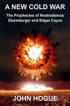 A New Cold War: The Prophecies of Nostradamus, Stormberger and Edgar Cayce by [Hogue, John]