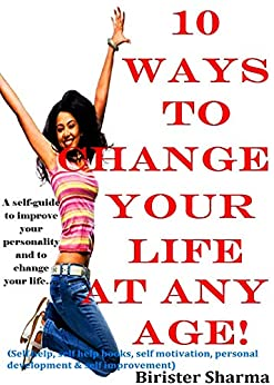 10 WAYS TO CHANGE YOUR LIFE AT ANY AGE!: A self-guide to improve your personality.....(Self help & self help books, motivational self help books, personal development, self improvement) by [Sharma, Birister]