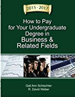 How to Pay for Your Undergraduate Degree in Business & Related Fields 2015-2017 (How to Pay for Your Degree in Business and Related Fields)