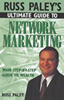 Russ Paley's Ultimate Guide to Network Marketing: Your Step-By-Step Guide to Wealth