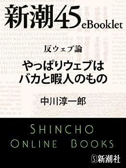 [中川淳一郎]の反ウェブ論 やっぱりウェブはバカと暇人のもの―新潮45eBooklet