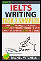Ielts Writing Task 2 Samples: Over 50 High-Quality Model Essays for Your Reference to Gain a High Band Score 8.0+ In 1 Week (Book 12)