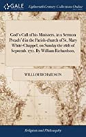 God's Call of His Ministers, in a Sermon Preach'd in the Parish-Church of St. Mary White-Chappel, on Sunday the 16th of Septemb. 1711. by William Richardson,