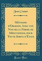 Méthode d'Oraison, Avec Une Nouvelle Forme de Méditations, Pour Toute Sorte d'États (Classic Reprint)