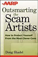 Outsmarting the Scam Artists (AARP): How to Protect Yourself From the Most Clever Cons