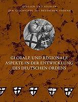 Globale und regionale Aspekte in der Entwicklung des deutschen Ordens: Vortraege der Tagung der Internationalen Historischen Kommission zur Erforschung des Deutschen Ordens in Wuerzburg 2016