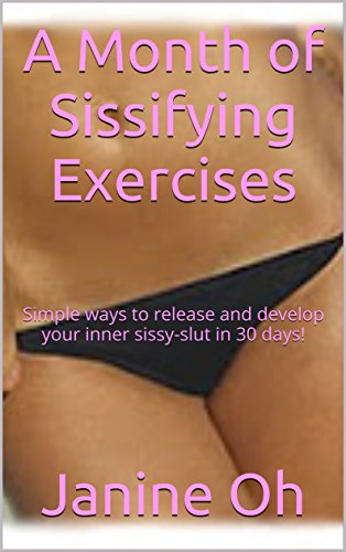 A Month of Sissifying Exercises: Simple ways to release and develop your inner sissy-slut in 30 days! (English Edition)
