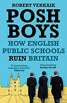 Posh Boys: How English Public Schools Ruin Britain by [Verkaik, Robert]