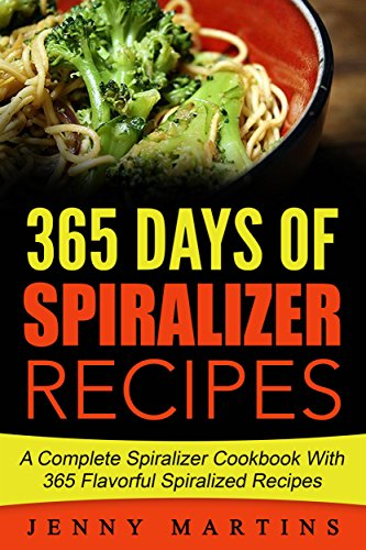 Spiralizer: 365 Days Of Spiralizer Recipes: A Complete Spiralizer Cookbook With 365 Flavorful Spiralizer Recipes