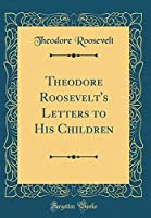 Theodore Roosevelt's Letters to His Children (Classic Reprint)