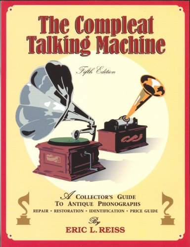 Download The Compleat Talking Machine: A Collector's Guide to Antique Phonographs 1886606226