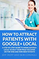 How To Attract Patients With Google + Local: A step-by step guide to using Google + Local to help your practice shine on the internet and win new patients [並行輸入品]