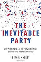The Inevitable Party: Why Attempts to Kill the Party System Fail and How They Weaken Democracy (Oxfo12  13 06 2019)