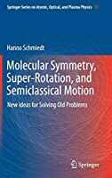 Molecular Symmetry, Super-Rotation, and Semiclassical Motion: New Ideas for Solving Old Problems (Springer Series on Atomic, Optical, and Plasma Physics)
