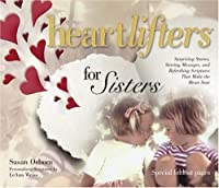 Heartlifters for Sisters: Surprising Stories, Stirring Messages, and Refreshing Scriptures That Make the Heart Soar