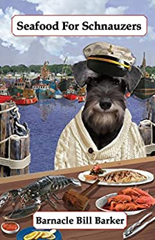 Seafood for Schnauzers: Gourmet Recipes for Dogs & Dog Lovers (Cookbooks from The Canine Cuisine Team Book 6) by [Barker, Barnacle Bill, Morris, John]