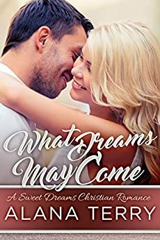 What Dreams May Come (A Sweet Dreams Christian Romance Book 1) by [Terry, Alana]