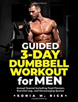 Guided 3-Day Dumbbell Workout Journal / Planner for Men: Annual Journal Including Food Planner, Exercise Log, and Encouraging Quotes (Food, Exercise, Health Awareness Tips and Other Life Lesson Journals for the Entire Family)