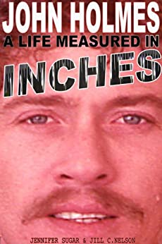 JOHN HOLMES: A LIFE MEASURED IN INCHES (NEW 2nd EDITION) by [Sugar, Jennifer, Jill C. Nelson]