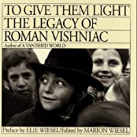 TO GIVE THEM LIGHT: THE LEGACY OF ROMAN VISHNIAC