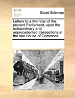 Letters to a Member of the Present Parliament, Upon the Extraordinary and Unprecedented Transactions in the Last House of Commons.