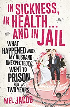 In Sickness, in Health ... and in Jail: What happened when my husband unexpectedly went to prison for two years by [Jacob, Mel]