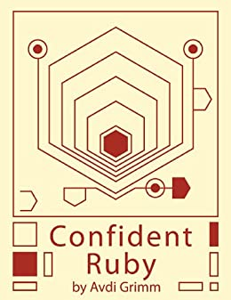 [Grimm, Avdi]のConfident Ruby: 32 Patterns for Joyful Coding (English Edition)