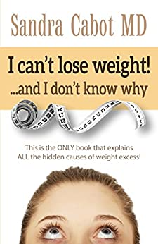 I can't lose weight! …and I don't know why: This is the ONLY book that explains ALL the hidden causes of weight excess! by [Cabot, Sandra]