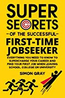 Super Secrets of the Successful First-Time Jobseeker: Everything You Need to Know to Supercharge Your Career and Find Your First Job When Leaving School, College or University