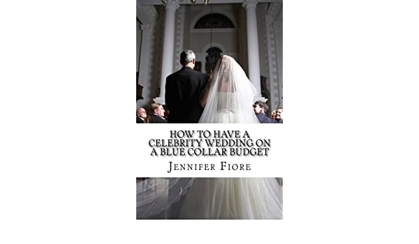 amazon how to have a celebrity wedding on a blue collar budget a