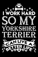 """I work hard so my Yorkshire Terrier can live a better life: Cute yorkshire Terrier lovers notebook journal or dairy 